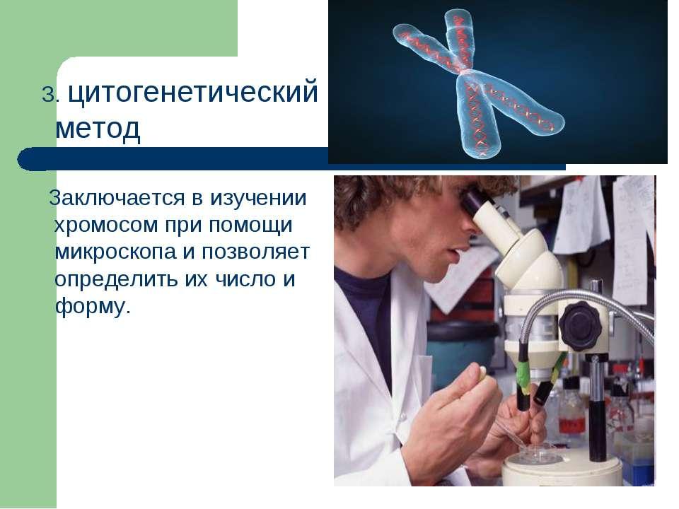 3. цитогенетический метод Заключается в изучении хромосом при помощи микроско...