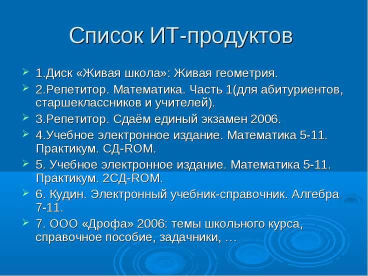 Список ИТ-продуктов 1.Диск «Живая школа»: Живая геометрия. 2.Репетитор. Матем...
