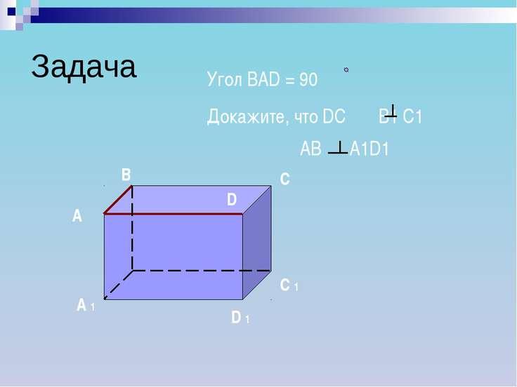 Задача А В С D D 1 С 1 А 1 Угол ВАD = 90 Докажите, что DC B1 C1 АВ А1D1