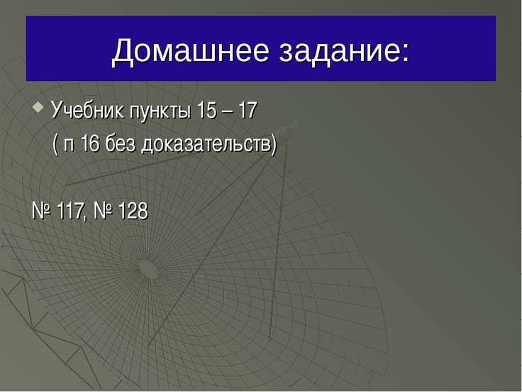 Домашнее задание: Учебник пункты 15 – 17 ( п 16 без доказательств) № 117, № 128