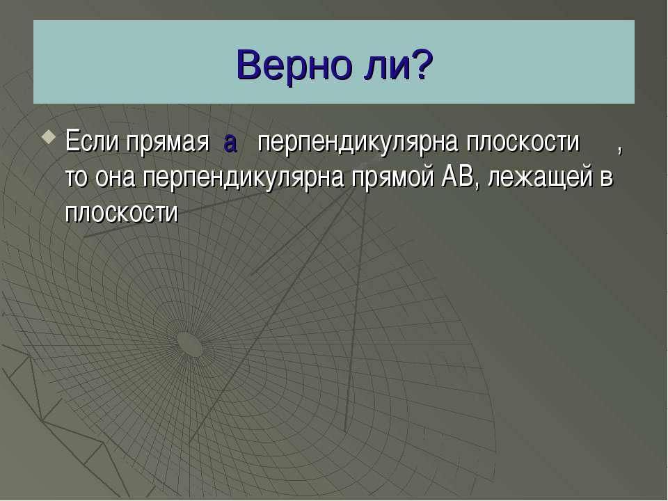 Верно ли? Если прямая а перпендикулярна плоскости β , то она перпендикулярна ...