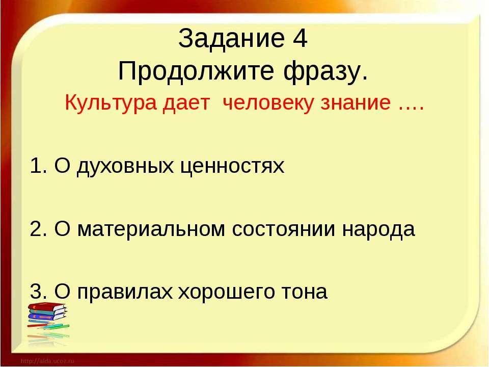 Задание 4 Продолжите фразу. Культура дает человеку знание …. 1. О духовных це...