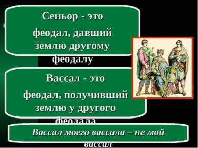 Сеньор - это феодал, давший землю другому феодалу Вассал - это феодал, получи...