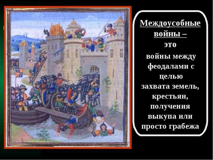 Междоусобные войны – это войны между феодалами с целью захвата земель, кресть...
