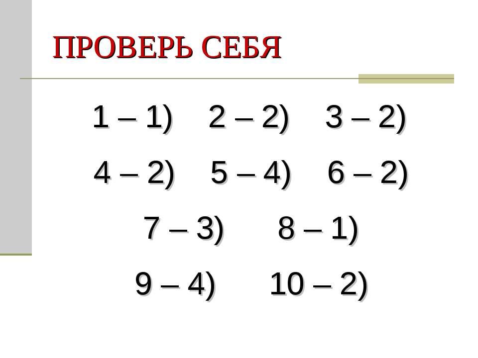 ПРОВЕРЬ СЕБЯ 1 – 1) 2 – 2) 3 – 2) 4 – 2) 5 – 4) 6 – 2) 7 – 3) 8 – 1) 9 – 4) 1...
