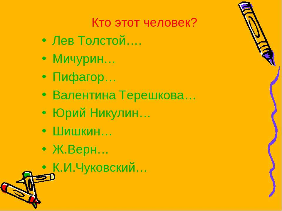 Кто этот человек? Лев Толстой…. Мичурин… Пифагор… Валентина Терешкова… Юрий Н...