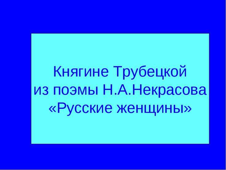 Княгине Трубецкой из поэмы Н.А.Некрасова «Русские женщины»