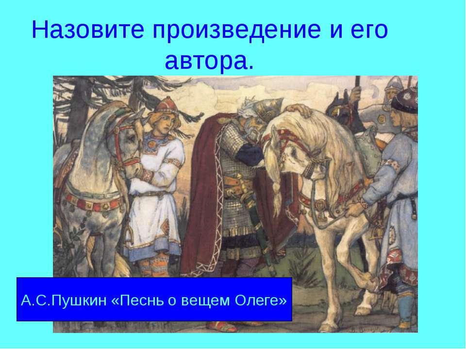 Назовите произведение и его автора. А.С.Пушкин «Песнь о вещем Олеге»