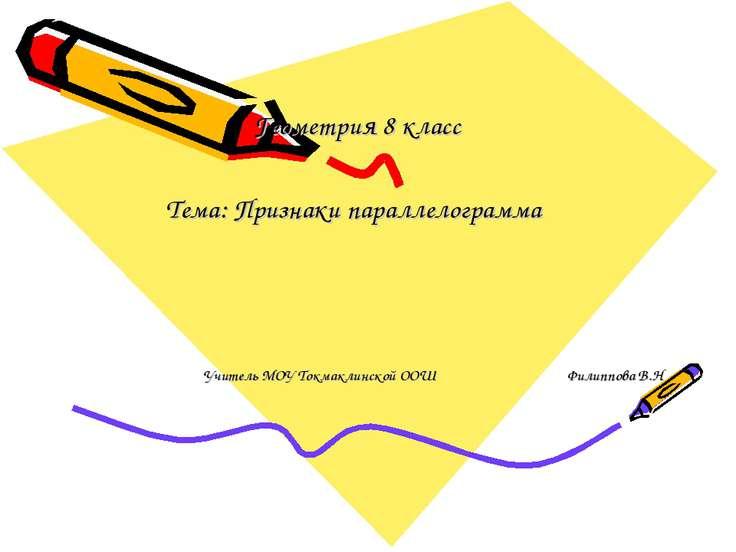 Геометрия 8 класс Тема: Признаки параллелограмма Учитель МОУ Токмаклинской ОО...
