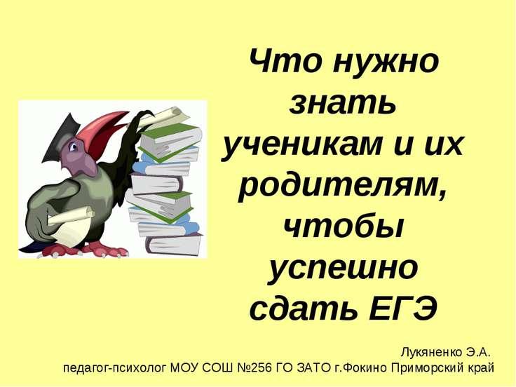 Что нужно знать ученикам и их родителям, чтобы успешно сдать ЕГЭ Лукяненко Э....