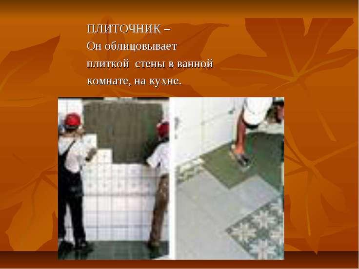 ПЛИТОЧНИК – Он облицовывает плиткой стены в ванной комнате, на кухне.