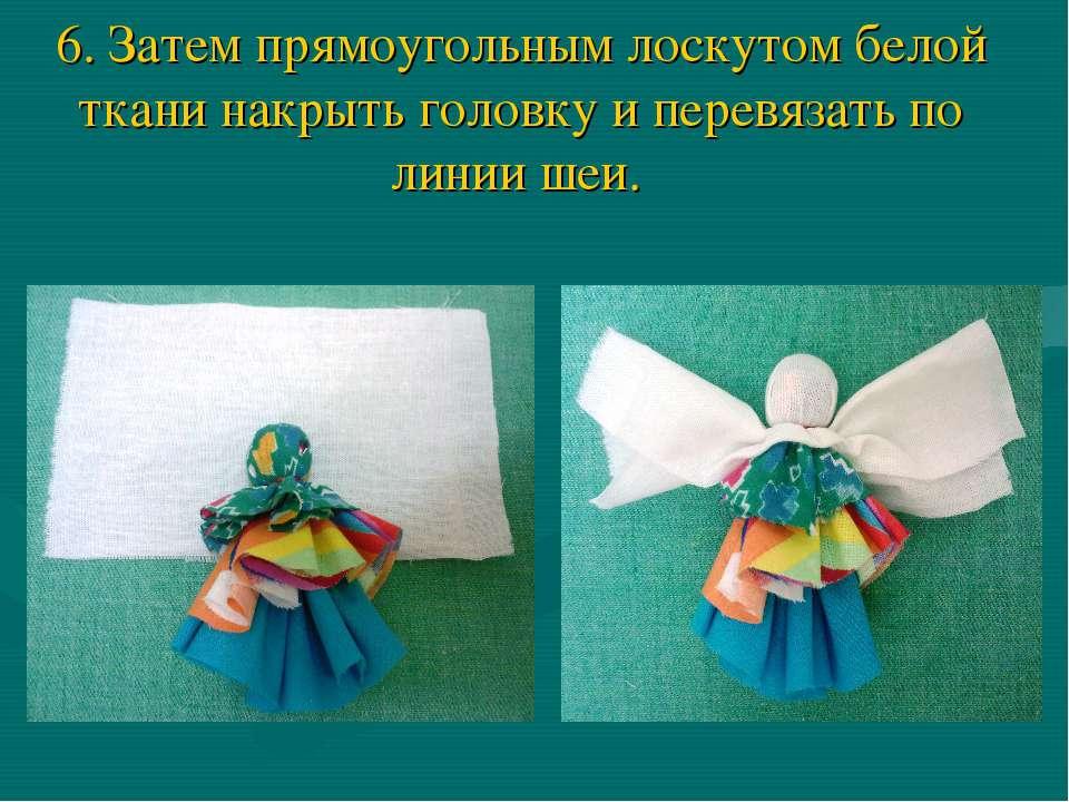 6. Затем прямоугольным лоскутом белой ткани накрыть головку и перевязать по л...