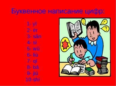 Буквенное написание цифр: 1- yī 2- èr 3- sān 4- sì 5- wŭ 6- liù 7- qī 8- bā 9...
