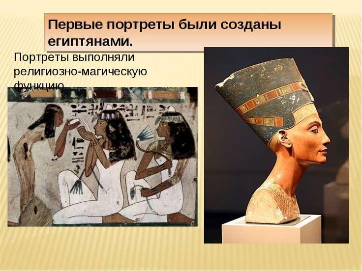 Первые портреты были созданы египтянами. Портреты выполняли религиозно-магиче...