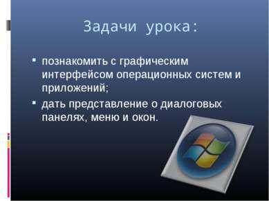 Задачи урока: познакомить с графическим интерфейсом операционных систем и при...