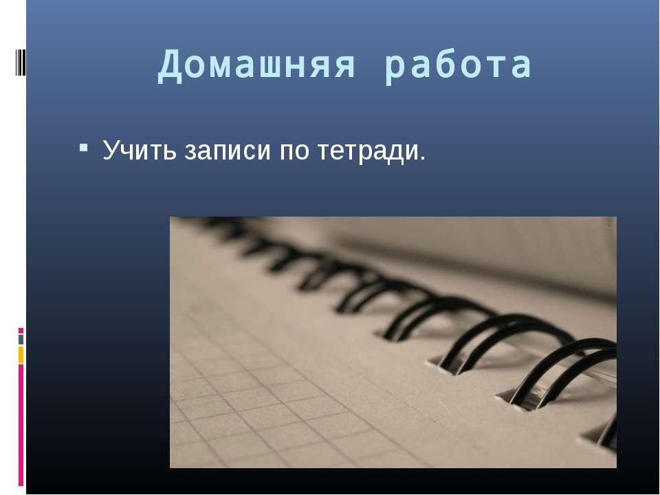 Домашняя работа Учить записи по тетради.