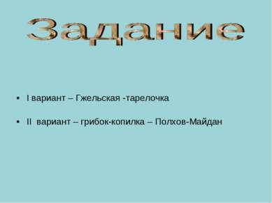 I вариант – Гжельская -тарелочка II вариант – грибок-копилка – Полхов-Майдан