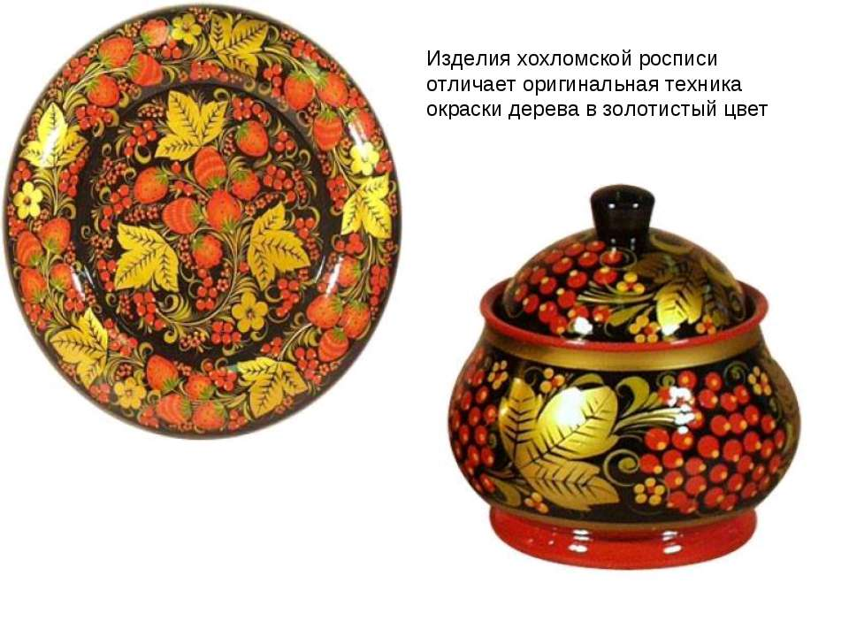 Изделия хохломской росписи отличает оригинальная техника окраски дерева в зол...