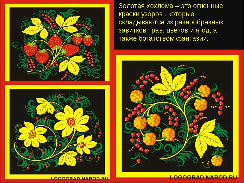 Золотая хохлома – это огненные краски узоров , которые складываются из разноо...