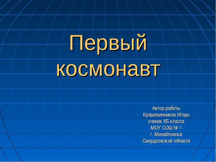 Первый космонавт Автор работы Крашенинников Игорь ученик 6Б класса МОУ СОШ № ...