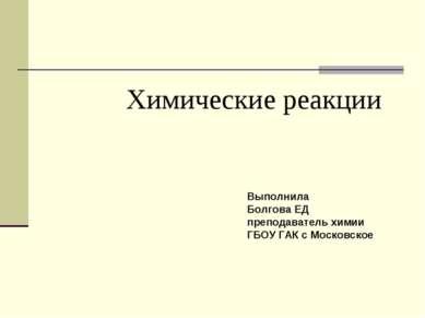Химические реакции Выполнила Болгова ЕД преподаватель химии ГБОУ ГАК с Москов...