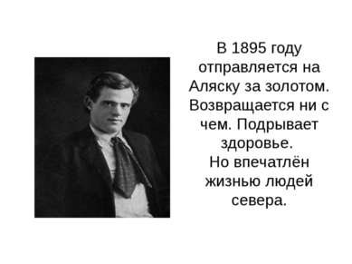 В 1895 году отправляется на Аляску за золотом. Возвращается ни с чем. Подрыва...