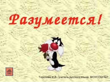 Разумеется! Торопова И.В., учитель русского языка МОУСОШ №7