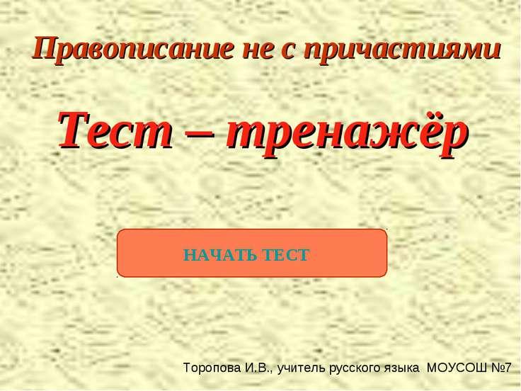 Тест – тренажёр Правописание не с причастиями НАЧАТЬ ТЕСТ Торопова И.В., учит...
