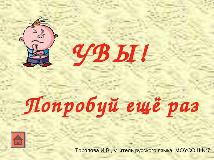 УВЫ! Попробуй ещё раз Торопова И.В., учитель русского языка МОУСОШ №7