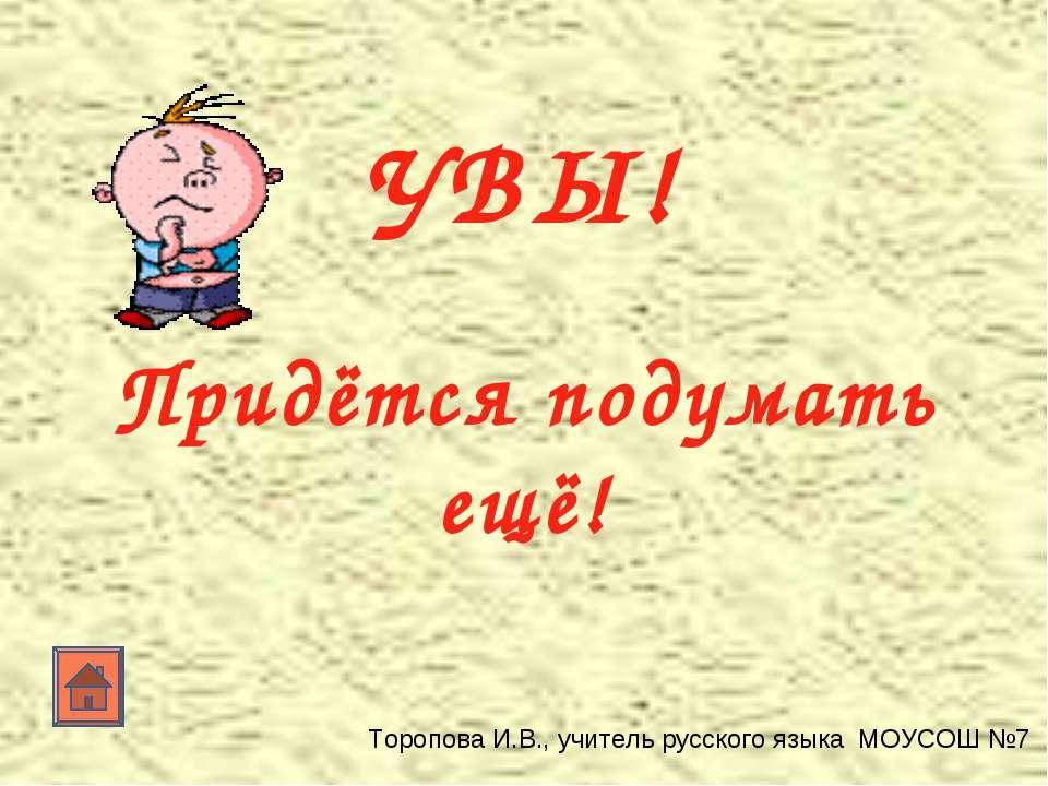 УВЫ! Придётся подумать ещё! Торопова И.В., учитель русского языка МОУСОШ №7