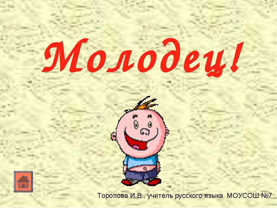 Молодец! Торопова И.В., учитель русского языка МОУСОШ №7
