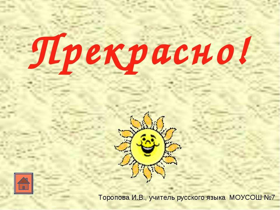 Прекрасно! Торопова И.В., учитель русского языка МОУСОШ №7