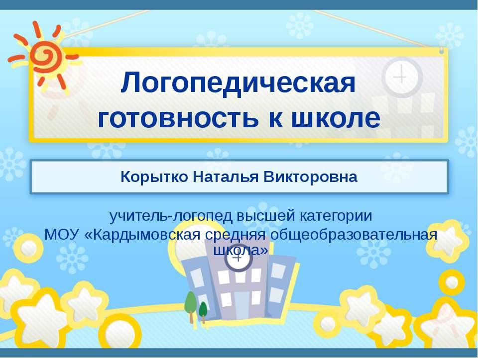 Логопедическая готовность к школе Корытко Наталья Викторовна учитель-логопед ...