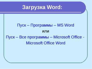 Загрузка Word: Пуск – Программы – MS Word или Пуск – Все программы – Microsof...