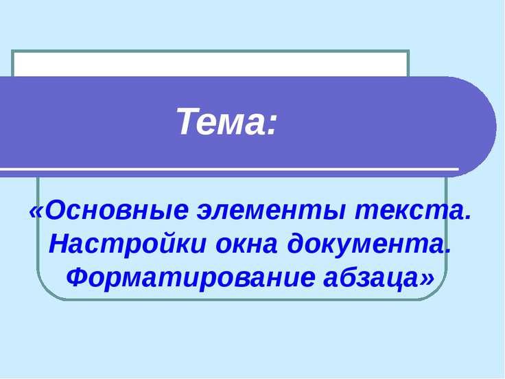 «Основные элементы текста. Настройки окна документа. Форматирование абзаца» Т...