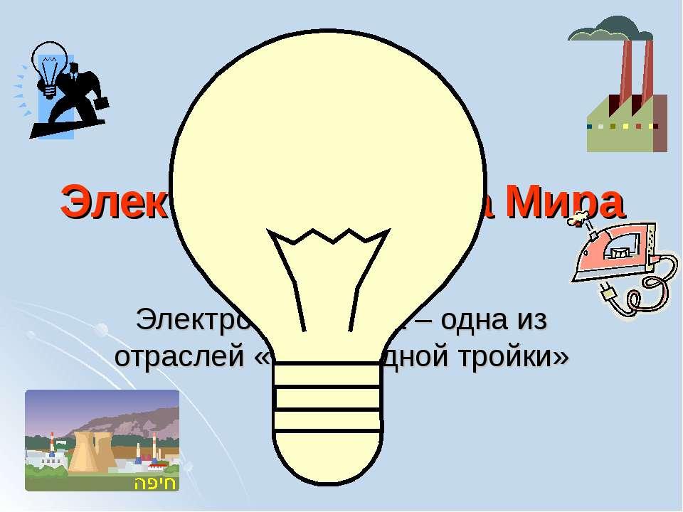 Электроэнергетика Мира Электроэнергетика – одна из отраслей «авангардной тройки»