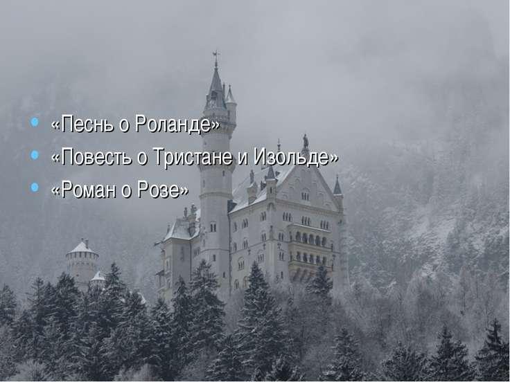 «Песнь о Роланде» «Повесть о Тристане и Изольде» «Роман о Розе»