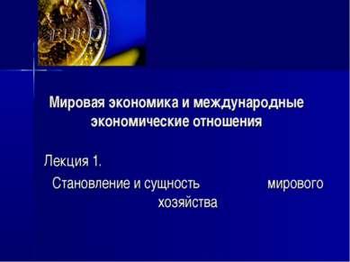 Мировая экономика и международные экономические отношения Лекция 1. Становлен...