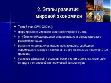 2. Этапы развития мировой экономики Третий этап (XVIII-XIX вв.): формирование...