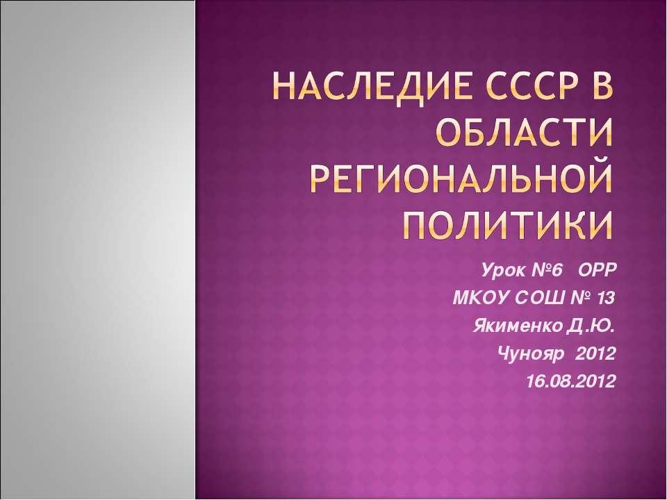 Урок №6 ОРР МКОУ СОШ № 13 Якименко Д.Ю. Чунояр 2012 16.08.2012