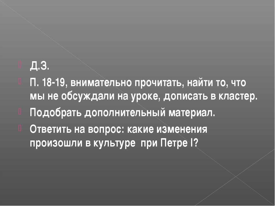 Д.З. П. 18-19, внимательно прочитать, найти то, что мы не обсуждали на уроке,...