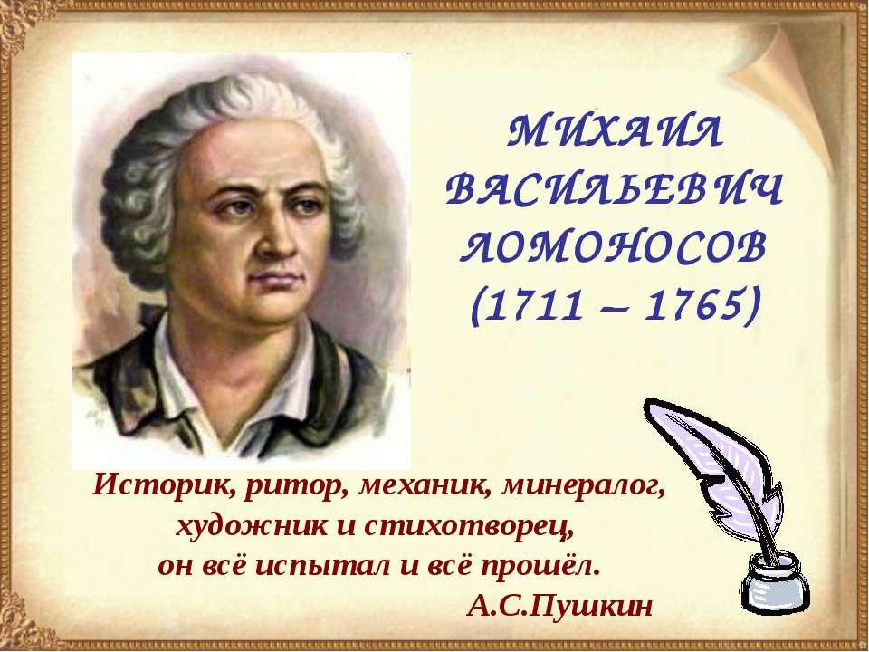МИХАИЛ ВАСИЛЬЕВИЧ ЛОМОНОСОВ (1711 – 1765) Историк, ритор, механик, минералог,...