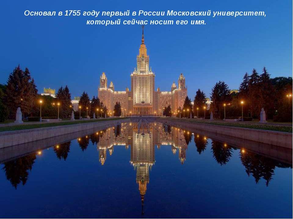 Основал в 1755 году первый в России Московский университет, который сейчас но...