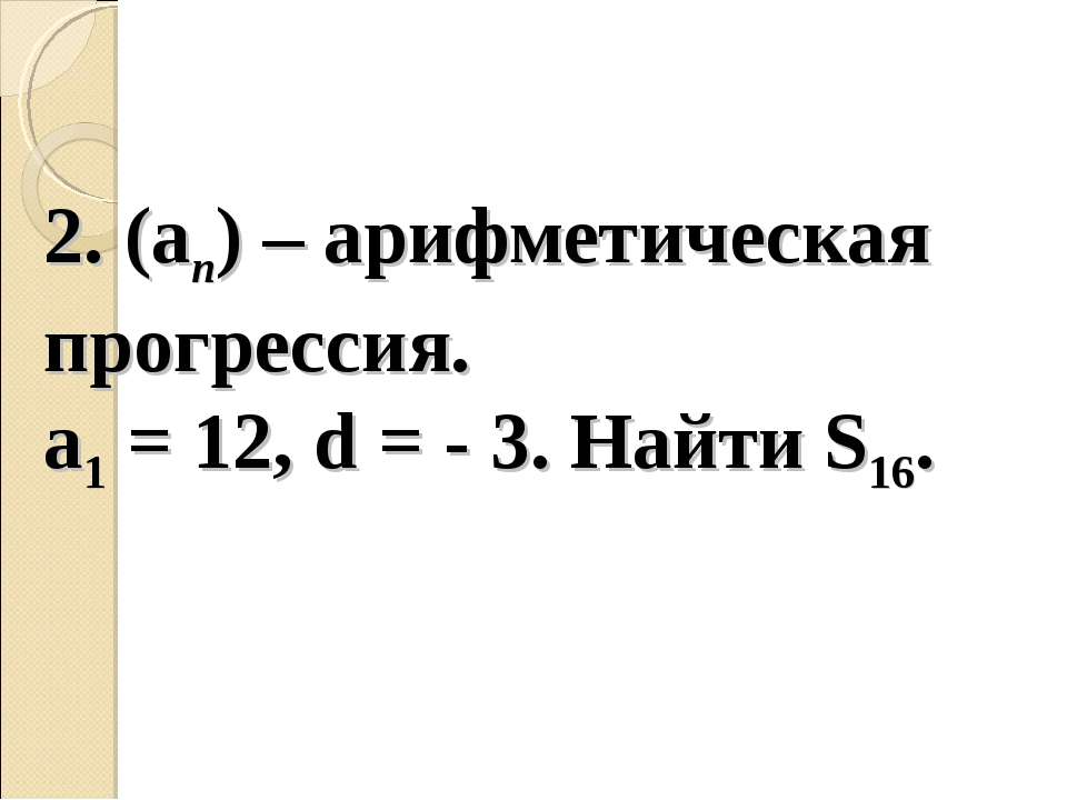 2. (an) – арифметическая прогрессия. a1 = 12, d = - 3. Найти S16.