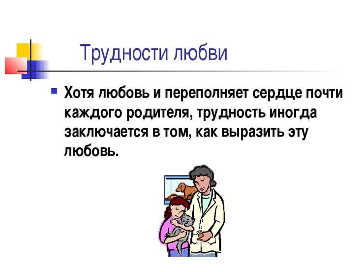 Трудности любви Хотя любовь и переполняет сердце почти каждого родителя, труд...