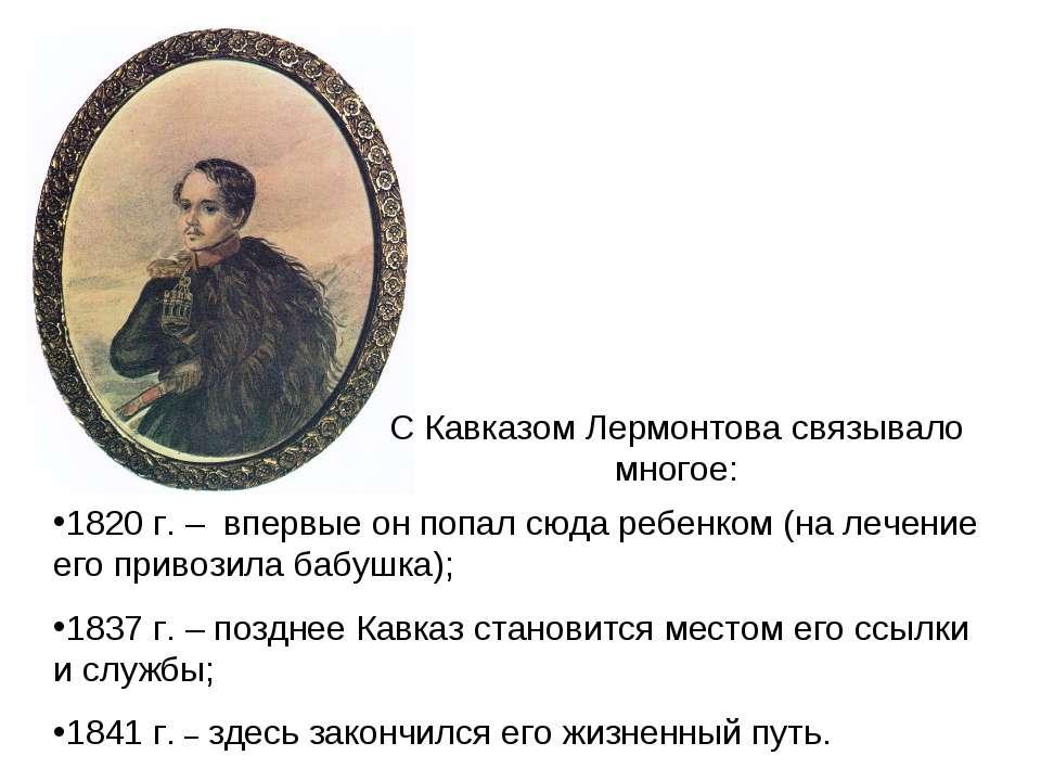 С Кавказом Лермонтова связывало многое: 1820 г. – впервые он попал сюда ребен...