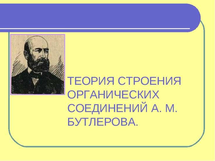 ТЕОРИЯ СТРОЕНИЯ ОРГАНИЧЕСКИХ СОЕДИНЕНИЙ А. М. БУТЛЕРОВА.