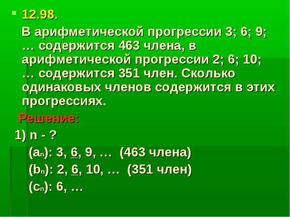 12.98. В арифметической прогрессии 3; 6; 9; … содержится 463 члена, в арифмет...