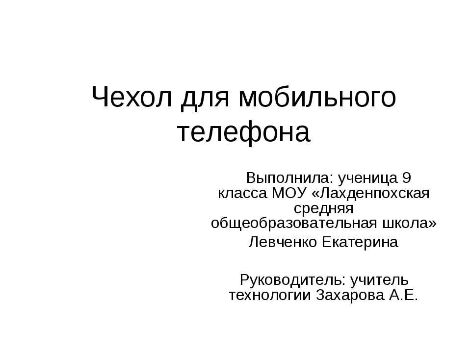 Чехол для мобильного телефона Выполнила: ученица 9 класса МОУ «Лахденпохская ...