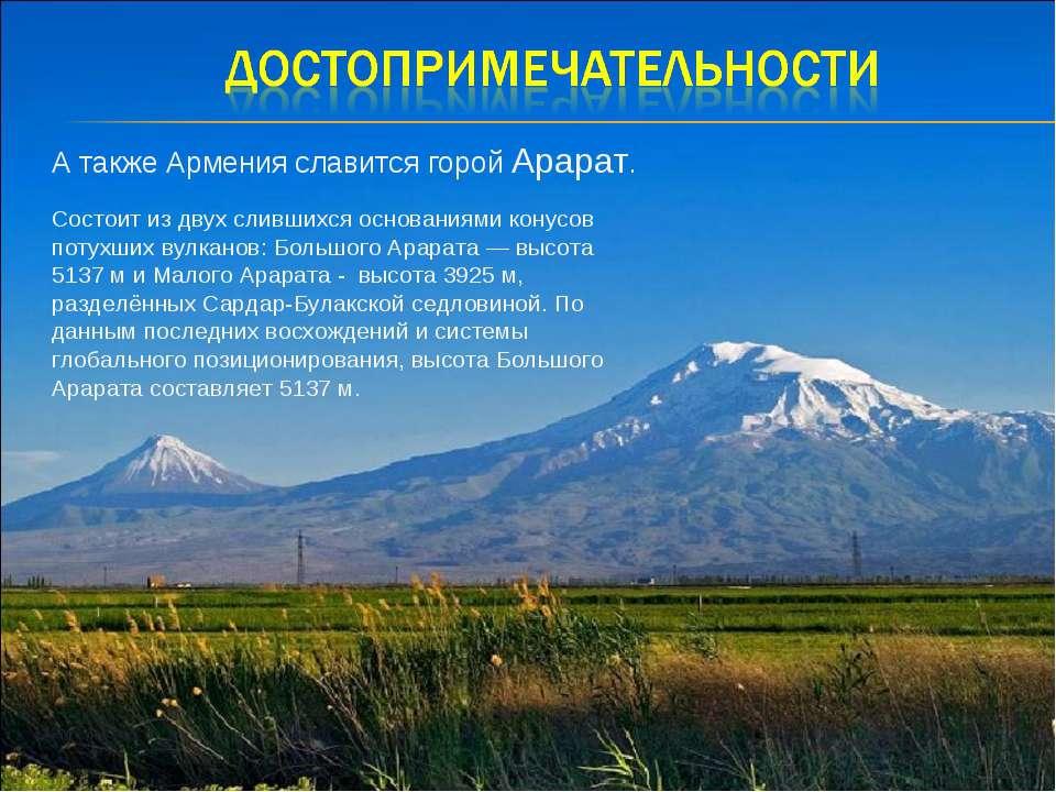 А также Армения славится горой Арарат. Состоит из двух слившихся основаниями ...